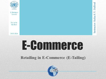 E-Commerce Retailing in E-Commerce (E-Tailing) Instructor: Safaa S.Y. Dalloul E-Business Level 2 2013-2014 Try to be the Best.