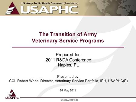 UNCLASSIFIED The Transition of Army Veterinary Service Programs 24 May 2011 Prepared for: 2011 R&DA Conference Naples, FL Presented by: COL Robert Webb,