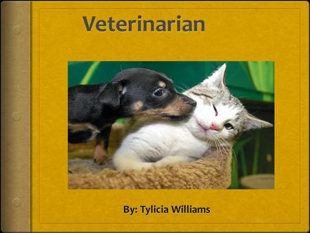 Objective to becoming a Veterinarian  My reasons for becoming a veterinarian is because I love animals.  Who: Tylicia Williams  What: Diagnose and.