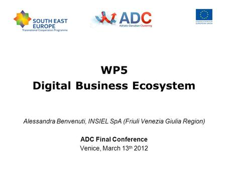 WP5 Digital Business Ecosystem Alessandra Benvenuti, INSIEL SpA (Friuli Venezia Giulia Region) ADC Final Conference Venice, March 13 th 2012.