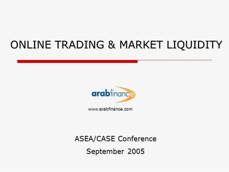 ONLINE TRADING & MARKET LIQUIDITY ASEA/CASE Conference September 2005 www.arabfinance.com.