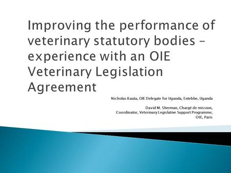 Improving the performance of veterinary statutory bodies – experience with an OIE Veterinary Legislation Agreement Nicholas Kauta, OIE Delegate for Uganda,