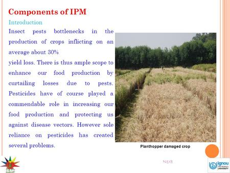 Components of IPM Introduction Insect pests bottlenecks in the production of crops inflicting on an average about 30% yield loss. There is thus ample scope.