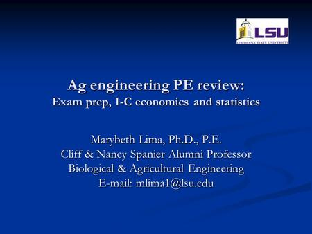 Ag engineering PE review: Exam prep, I-C economics and statistics Marybeth Lima, Ph.D., P.E. Cliff & Nancy Spanier Alumni Professor Biological & Agricultural.