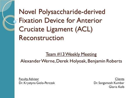 Novel Polysaccharide-derived Fixation Device for Anterior Cruciate Ligament (ACL) Reconstruction Team #13 Weekly Meeting Alexander Werne, Derek Holyoak,