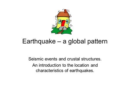 Earthquake – a global pattern Seismic events and crustal structures. An introduction to the location and characteristics of earthquakes.