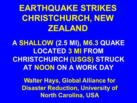 EARTHQUAKE STRIKES CHRISTCHURCH, NEW ZEALAND A SHALLOW (2.5 MI), M6.3 QUAKE LOCATED 3 MI FROM CHRISTCHURCH (USGS) STRUCK AT NOON ON A WORK DAY Walter Hays,