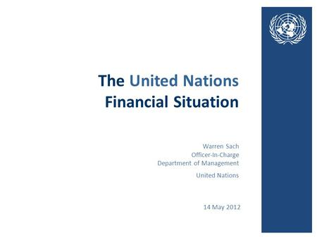 The United Nations Financial Situation 14 May 2012 United Nations Warren Sach Officer-In-Charge Department of Management.