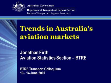 Trends in Australia's aviation markets Jonathan Firth Aviation Statistics Section – BTRE BTRE Transport Colloquium 13 - 14 June 2007.