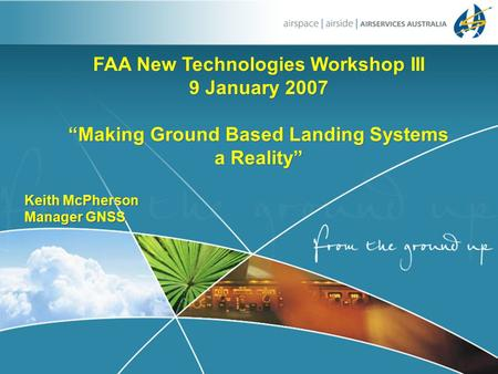 "1 FAA New Technologies Workshop III 9 January 2007 ""Making Ground Based Landing Systems a Reality"" Keith McPherson Manager GNSS FAA New Technologies Workshop."