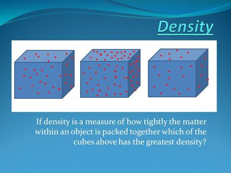 Density If density is a measure of how tightly the matter within an object is packed together which of the cubes above has the greatest density?