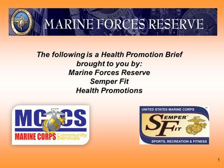 1 The following is a Health Promotion Brief brought to you by: Marine Forces Reserve Semper Fit Health Promotions.