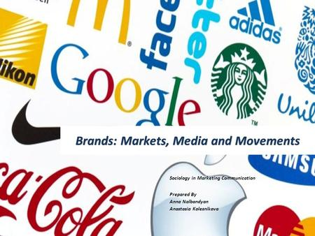 Brands: Markets, Media and Movements Sociology in Marketing Communication Prepared By Anna Nalbandyan Anastasia Kolesnikova.