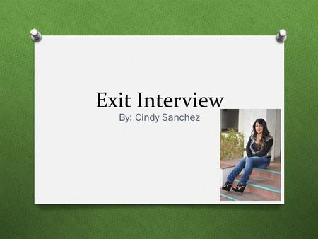 Exit Interview By: Cindy Sanchez. About Me O Lindsay High School O Born in Lindsay O Oldest out of 3 O Dog lover O Enjoy helping people O Social Worker.