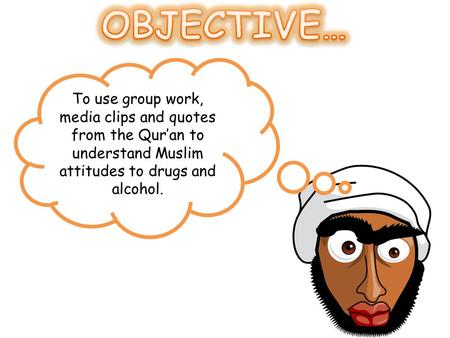 To use group work, media clips and quotes from the Qur'an to understand Muslim attitudes to drugs and alcohol.