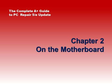Chapter 2 On the Motherboard The Complete A+ Guide to PC Repair 5/e Update.