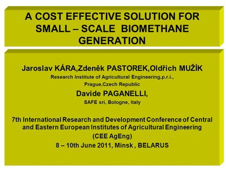 A COST EFFECTIVE SOLUTION FOR SMALL – SCALE BIOMETHANE GENERATION Jaroslav KÁRA,Zdeněk PASTOREK,Oldřich MUŽÍK Research Institute of Agricultural Engineering,p.r.i.,