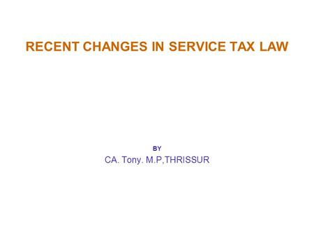 RECENT CHANGES IN SERVICE TAX LAW BY CA. Tony. M.P,THRISSUR.