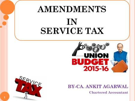 BY-CA. ANKIT AGARWAL Chartered Accountant AMENDMENTS IN SERVICE TAX 1.