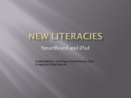 SmartBoard and iPad Collaboration by: Julie Roger, Andrea Devere, Gina Krueger and Case Gardner.