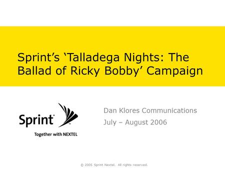 © 2005 Sprint Nextel. All rights reserved. Sprint's 'Talladega Nights: The Ballad of Ricky Bobby' Campaign Dan Klores Communications July – August 2006.