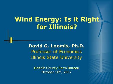 Wind Energy: Is it Right for Illinois? David G. Loomis, Ph.D. Professor of Economics Illinois State University DeKalb County Farm Bureau October 10 th,