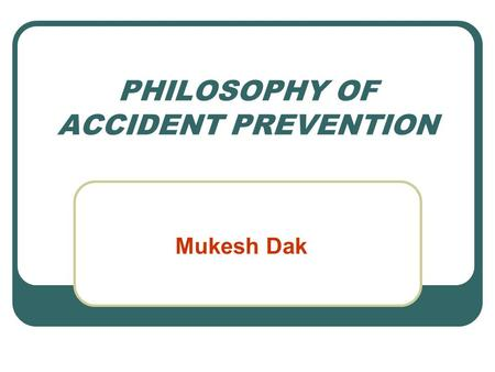 PHILOSOPHY OF ACCIDENT PREVENTION Mukesh Dak. SAFETY THOUGHT Preventable accidents, if not prevented due to our negligence, is nothing short of a murder.