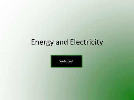 Energy and Electricity Webquest. Use the links provided on each page to answer the questions. Write your answers in complete sentences on a separate sheet.