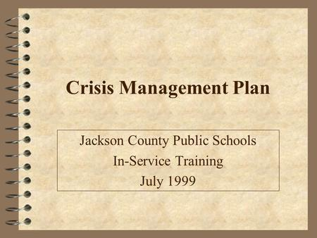 Crisis Management Plan Jackson County Public Schools In-Service Training July 1999.