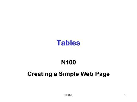 XHTML1 Tables N100 Creating a Simple Web Page. XHTML2 Creating Basic Tables Tables are collections of rows and columns that you use to organize and display.