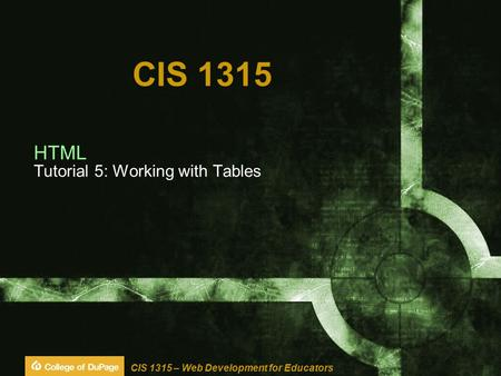 CIS 1315 – Web Development for Educators CIS 1315 HTML Tutorial 5: Working with Tables.