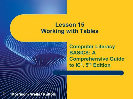 Computer Literacy BASICS: A Comprehensive Guide to IC 3, 5 th Edition Lesson 15 Working with Tables 1 Morrison / Wells / Ruffolo.