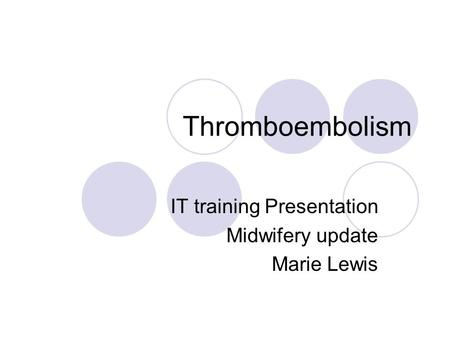 Thromboembolism IT training Presentation Midwifery update Marie Lewis.