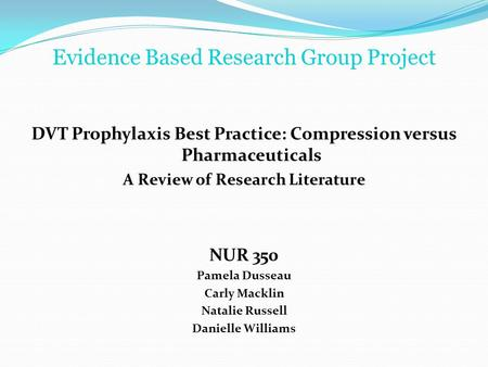 Evidence Based Research Group Project DVT Prophylaxis Best Practice: Compression versus Pharmaceuticals A Review of Research Literature NUR 350 Pamela.
