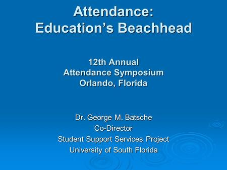 Attendance: Education's Beachhead 12th Annual Attendance Symposium Orlando, Florida Dr. George M. Batsche Co-Director Student Support Services Project.