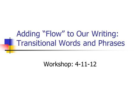 "Adding ""Flow"" to Our Writing: Transitional Words and Phrases Workshop: 4-11-12."
