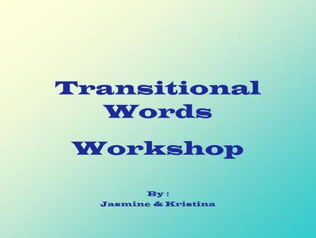 Transitional Words Workshop By : Jasmine & Kristina.