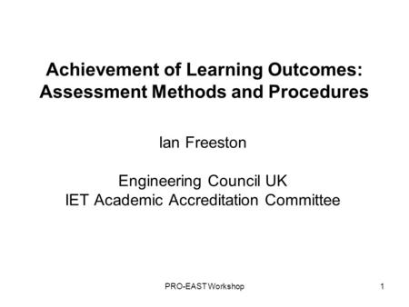 PRO-EAST Workshop1 Achievement of Learning Outcomes: Assessment Methods and Procedures Ian Freeston Engineering Council UK IET Academic Accreditation Committee.