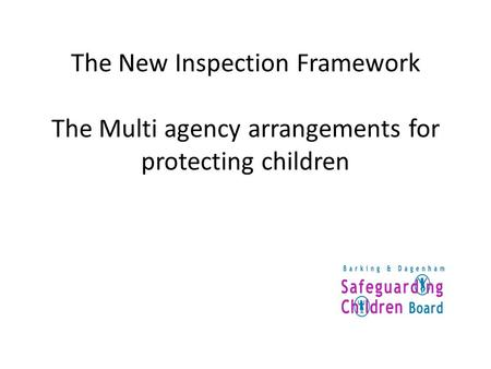 The New Inspection Framework The Multi agency arrangements for protecting children The multi-agency arrangements for the protection of children The multi-agency.