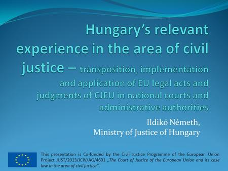 Ildikó Németh, Ministry of Justice of Hungary This presentation is Co-funded by the Civil Justice Programme of the European Union Project JUST/2013/JCIV/AG/4691.