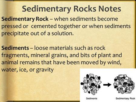 Sedimentary Rocks Notes Sedimentary Rock – when sediments become pressed or cemented together or when sediments precipitate out of a solution. Sediments.