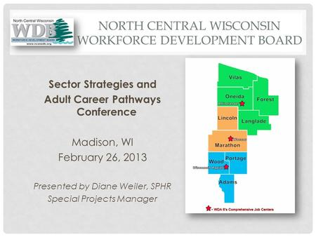 NORTH CENTRAL WISCONSIN WORKFORCE DEVELOPMENT BOARD Sector Strategies and Adult Career Pathways Conference Madison, WI February 26, 2013 Presented by Diane.