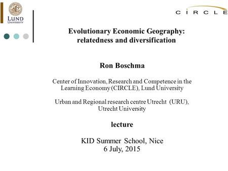 Evolutionary Economic Geography: relatedness and diversification Ron Boschma Center of Innovation, Research and Competence in the Learning Economy (CIRCLE),