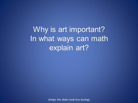 Why is art important? In what ways can math explain art? (Helps the slides look less boring)