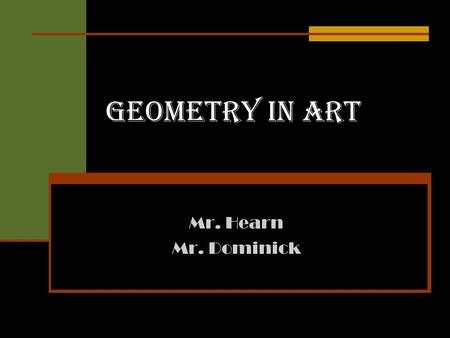 Geometry in Art Mr. Hearn Mr. Dominick. Geometry in Art Fundamentals of Geometry in Art The Renaissance and Geometry Anamorhiphic Perspective Quilts Geometry.