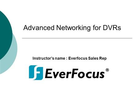 Advanced Networking for DVRs Instructor's name : Everfocus Sales Rep.