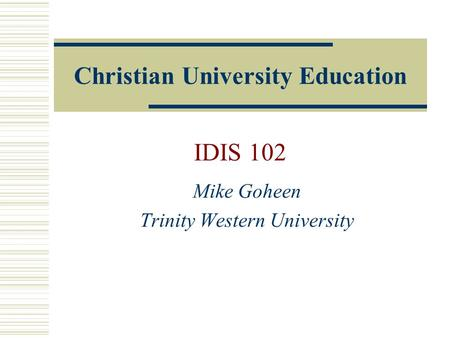 Christian University Education IDIS 102 Mike Goheen Trinity Western University.