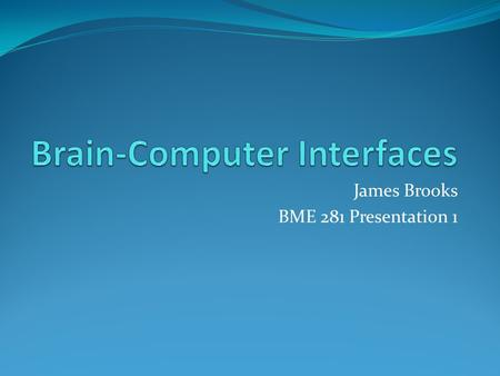 James Brooks BME 281 Presentation 1. What are BCI? Brain-computer interfaces are direct pathways of communication between the brain and some external.
