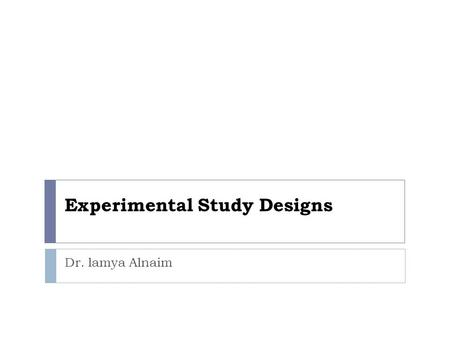 Experimental Study Designs Dr. lamya Alnaim. Introduction  The primary method for testing the effectiveness of new therapies and other interventions,