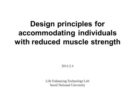 Design principles for accommodating individuals with reduced muscle strength Life Enhancing Technology Lab Seoul National University 2014.2.4.